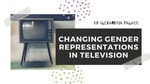 Changing Gender Representation in Television by Alexandria N. Palmer