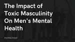 The Impact of Toxic Masculinity On Men's Mental Health