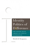 Identity Politics of Difference: The Mixed-Race American Indian Experience by Michelle Montgomery