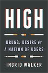 High: Drugs, Desire, and a Nation of Users by Ingrid Walker