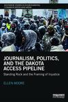 Journalism, Politics, and the Dakota Access Pipeline: Standing Rock and the Framing of Injustice by Ellen Moore