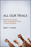 All Our Trials: Prisons, Policing, and the Feminist Fight to End Violence by Emily L. Thuma