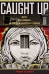 Caught Up: Girls, Surveillance, and Wraparound Incarceration by Jerry Flores