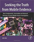Seeking the Truth From Mobile Evidence: Basic Fundamentals, Intermediate and Advanced Overview of Current Mobile Forensic Investigations by John Bair